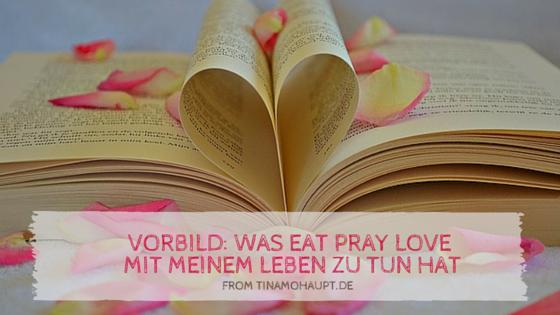 Vorbild: Was Eat Pray Love mit meinem Leben zu tun hat